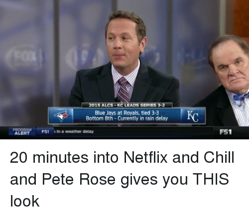 Blue Jay: 015 ALCS KC LEADS SERIES 3  Blue Jays at Royals, tied 3-3  Bottom 8th Currently in rain delay  FS1 in a weather delay  FS1 20 minutes into Netflix and Chill and Pete Rose gives you THIS look