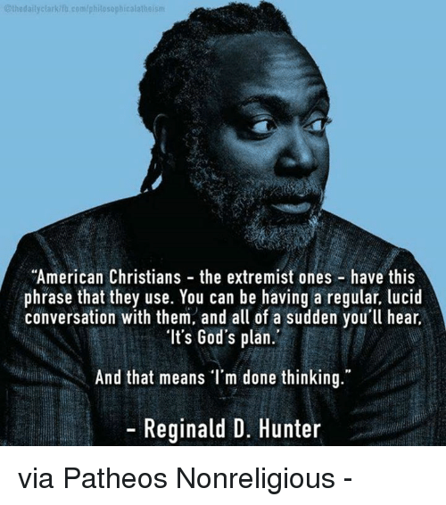 """conversate: 01hedailyclarkdia, klib.com/philosophical atheism  """"American Christians the extremist ones have this  phrase that they use. You can be having a regular, lucid  conversation with them, and all of a sudden you'll hear,  """"It's God's plan.  And that means I'm done thinking.""""  Reginald D. Hunter via Patheos Nonreligious -"""
