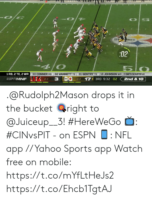 Espn, Memes, and Nfl: :02  30 CONNER RB  18 JOHNSON WR 19 SMITH-SCHUSTER WR  1 RB, 2 TE, 2 WR  88 VANNETT TE 81 GENTRY TE  3  17  ESFRMNF  2nd & 1O  3RD 9:32 02  0-3  0-3 .@Rudolph2Mason drops it in the bucket ?right to @Juiceup__3!  #HereWeGo  ?: #CINvsPIT - on ESPN ?: NFL app // Yahoo Sports app  Watch free on mobile: https://t.co/mYfLtHeJs2 https://t.co/Ehcb1TgtAJ