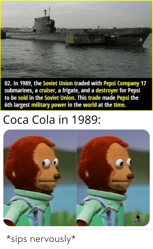 Traded: 02. In 1989, the Soviet Union traded with Pepsi Company 17  submarines, a cruiser, a frigate, and a destroyer for Pepsi  to be sold in the Soviet Union. This trade made Pepsi the  6th largest military power in the world at the time.  Coca Cola in 1989: *sips nervously*