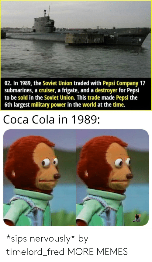 Traded: 02. In 1989, the Soviet Union traded with Pepsi Company 17  submarines, a cruiser, a frigate, and a destroyer for Pepsi  to be sold in the Soviet Union. This trade made Pepsi the  6th largest military power in the world at the time.  Coca Cola in 1989: *sips nervously* by timelord_fred MORE MEMES