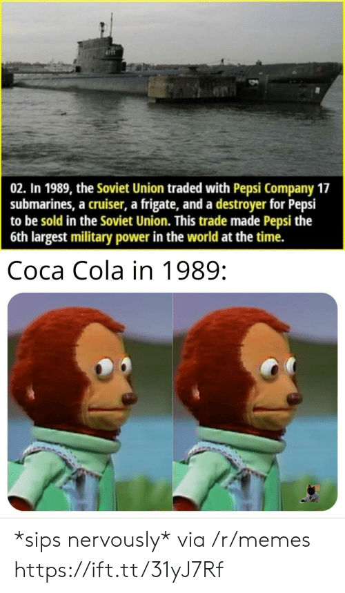 Traded: 02. In 1989, the Soviet Union traded with Pepsi Company 17  submarines, a cruiser, a frigate, and a destroyer for Pepsi  to be sold in the Soviet Union. This trade made Pepsi the  6th largest military power in the world at the time.  Coca Cola in 1989: *sips nervously* via /r/memes https://ift.tt/31yJ7Rf