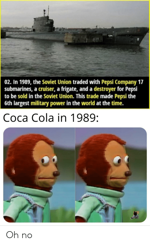 Traded: 02. In 1989, the Soviet Union traded with Pepsi Company 17  submarines, a cruiser, a frigate, and a destroyer for Pepsi  to be sold in the Soviet Union. This trade made Pepsi the  6th largest military power in the world at the time.  Соса Cola in 1989: Oh no