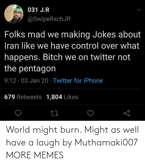 might: 031 J.R  @SwipeRxchJR  Folks mad we making Jokes about  Iran like we have control over what  happens. Bitch we on twitter not  the pentagon  9:12 · 03 Jan 20 · Twitter for iPhone  679 Retweets 1,804 Likes World might burn. Might as well have a laugh by Muthamaki007 MORE MEMES