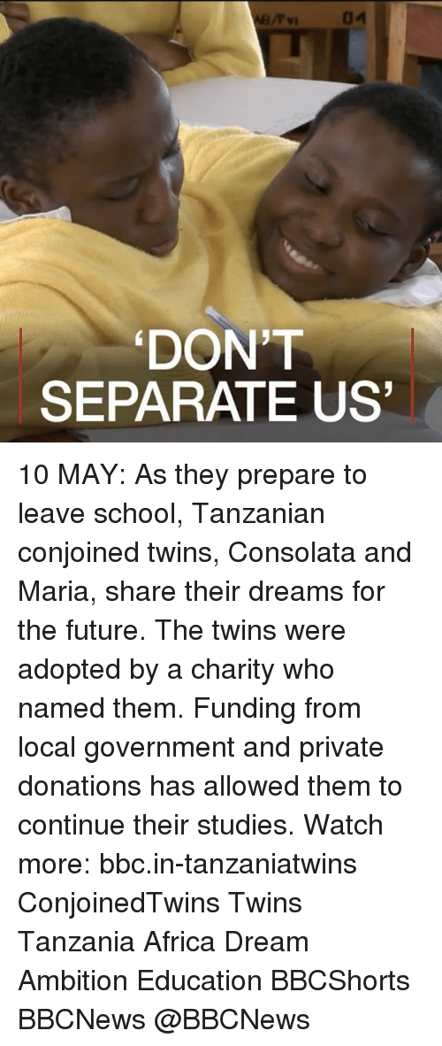tanzania: 04  DONT  SEPARATE US 10 MAY: As they prepare to leave school, Tanzanian conjoined twins, Consolata and Maria, share their dreams for the future. The twins were adopted by a charity who named them. Funding from local government and private donations has allowed them to continue their studies. Watch more: bbc.in-tanzaniatwins ConjoinedTwins Twins Tanzania Africa Dream Ambition Education BBCShorts BBCNews @BBCNews