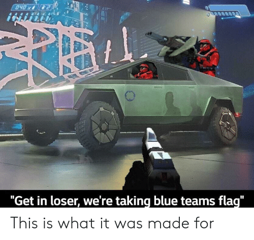 """Teams: 040x  """"Get in loser, we're taking blue teams flag"""" This is what it was made for"""