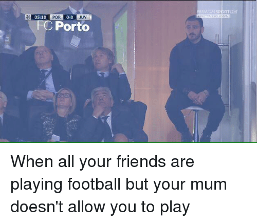 FC Porto: 05:10  POR  0-0  UV  FC Porto When all your friends are playing football but your mum doesn't allow you to play