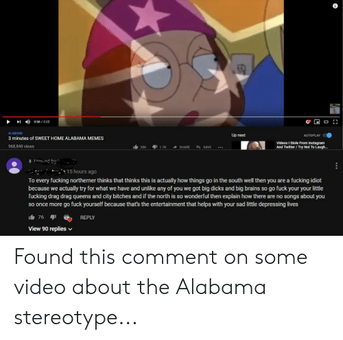 """Alabama Memes: 058/322  ALABAMA  3 minutes of SWEET HOME ALABAMA MEMES  968,840 views  Up next  AUTOPLAY  28  Videos I Stole From Instagram  And Twitter/Try Not To Laugh  1.7KSHARE SAVE  ·  r""""n'.adby.  ㅡ  15 hours ago  To every fucking northerner thinks that thinks this is actually how things go in the south well then you are a fucking idiot  because we actually try for what we have and unlike any of you we got big dicks and big brains so go fuck your your little  fucking drag drag queens and city bitches and if the north is so wonderful then explain how there are no songs about you  so once more go fuck yourself because that's the entertainment that helps with your sad little depressing lives  REPLY  View 90 replies Found this comment on some video about the Alabama stereotype..."""