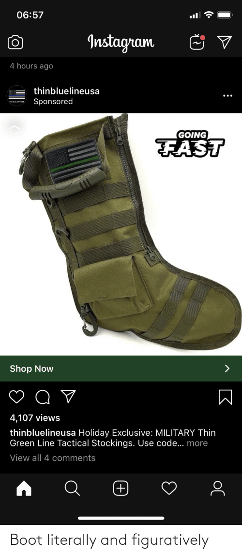 figuratively: 06:57  Instagram  4 hours ago  thinbluelineusa  Sponsored  THIN BLUE LINE \USA  GOING  FAST  Shop Now  4,107 views  thinbluelineusa Holiday Exclusive: MILITARY Thin  Green Line Tactical Stockings. Use code... more  View all 4 comments  (+ Boot literally and figuratively