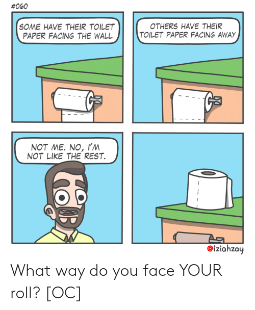 No Im Not:  #060  SOME HAVE THEIR TOILET  PAPER FACING THE WALL  OTHERS HAVE THEIR  TOILET PAPER FACING AWAY  NOT ME. NO, I'm  NOT LIKE THE REST  eiziahzay What way do you face YOUR roll? [OC]