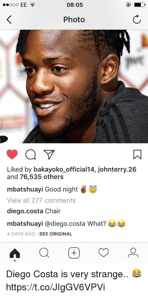 Diego Costa, Soccer, and Good: 08:05  Photo  Liked by bakayoko_official14, johnterry.26  and 76,535 others  mbatshuayi Good night d  View all 277 comments  diego.costa Chair  mbatshuayi @diego.costa What?  4 DAYS AGO SEE ORIGINAL Diego Costa is very strange.. 😂 https://t.co/JIgGV6VPVi