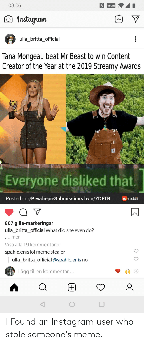 Tana Mongeau: 08:06  IN VOLTE  O Instagram  ulla_britta_official  Tana Mongeau beat Mr Beast to win Content  Creator of the Year at the 2019 Streamy Awards  Everyone disliked that.  Posted in r/PewdiepieSubmissions by u/ZDFTB  O reddit  807 gilla-markeringar  ulla_britta_official What did she even do?  .... mer  Visa alla 19 kommentarer  spahic.enis lol meme stealer  ulla_britta_official @spahic.enis no  Lägg till en kommentar ... I Found an Instagram user who stole someone's meme.
