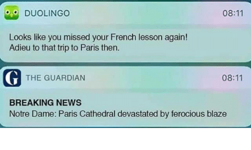 devastated: 08:11  DUOLINGO  Looks like you missed your French lesson again!  Adieu to that trip to Paris then  G THE GUARDIAN  08:11  BREAKING NEWS  Notre Dame: Paris Cathedral devastated by ferocious blaze