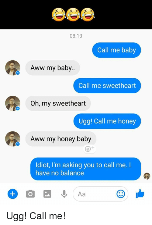 Uggly: 08:13  Call me baby  Aww my baby..  Call me sweetheart  Oh, my sweetheart  Ugg! Call me honey  Aww my honey baby  Idiot, I'm asking you to call me. I  have no balance  Aa