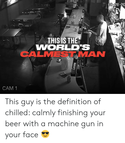Finishing: 08-28-20  MICHEIC  THISIS THE  WORLDS  CALMESTMAN  CAM 1  BUD LIC This guy is the definition of chilled: calmly finishing your beer with a machine gun in your face 😎
