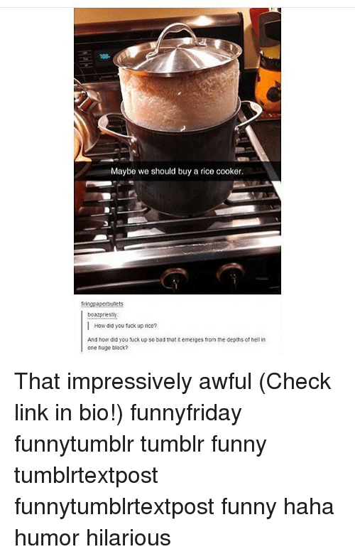 Bad, Funny, and Memes: 08.  Maybe we should buy a rice cooker  tringpaperbullets  boazpriesty  | How did you tuck up rice?  And how did you fuck up so bad that it emerges from the depths of nell in  one huge block? That impressively awful (Check link in bio!) funnyfriday funnytumblr tumblr funny tumblrtextpost funnytumblrtextpost funny haha humor hilarious