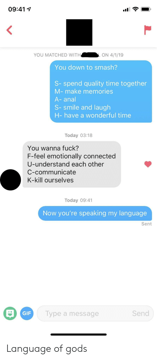 Gif, Smashing, and Anal: 09:41  YOU MATCHED WITH  ON 4/1/19  You down to smash?  S-spend quality time together  M-make memories  A-anal  S-smile and laugh  H-have a wonderful time  Today 03:18  You wanna fuck?  F-feel emotionally connected  U-understand each other  C-communicate  K-kill ourselves  Today 09:41  Now you're speaking my language  Sent  Send  GIF  Type a message  L Language of gods