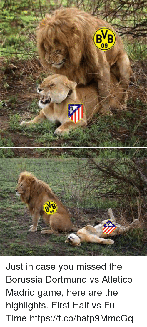 Memes, Game, and Time: 09 Just in case you missed the Borussia Dortmund vs Atletico Madrid game, here are the highlights.  First Half vs Full Time https://t.co/hatp9MmcGq