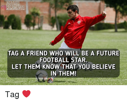 tag a friend who: 0982  TAG A FRIEND WHO WILL BE A FUTURE  FOOTBALL STAR,  LET THEM KNOW THAT YOU BELIEVE  IN THEM! Tag ❤️