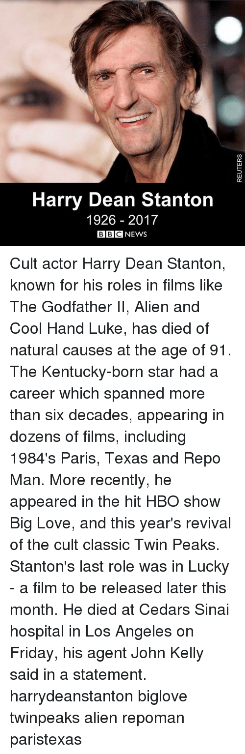 Friday, Hbo, and Love: 0C  02  Harry Dean Stanton  1926 2017  BBC NEWS Cult actor Harry Dean Stanton, known for his roles in films like The Godfather II, Alien and Cool Hand Luke, has died of natural causes at the age of 91. The Kentucky-born star had a career which spanned more than six decades, appearing in dozens of films, including 1984's Paris, Texas and Repo Man. More recently, he appeared in the hit HBO show Big Love, and this year's revival of the cult classic Twin Peaks. Stanton's last role was in Lucky - a film to be released later this month. He died at Cedars Sinai hospital in Los Angeles on Friday, his agent John Kelly said in a statement. harrydeanstanton biglove twinpeaks alien repoman paristexas