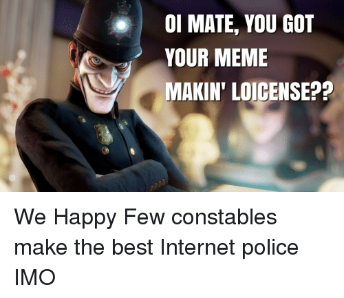 Internet, Meme, and Police: 0l MATE, YOU GOT  YOUR MEME  MAKIN' LOICENSE?? We Happy Few constables make the best Internet police IMO