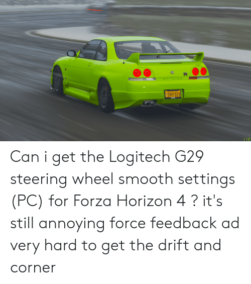 Smooth, Annoying, and Forza: 0NE  DRRYDER  HORIZON  T12 Can i get the Logitech G29 steering wheel smooth settings (PC) for Forza Horizon 4 ? it's still annoying force feedback ad very hard to get the drift and corner