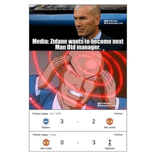 Memes, Premier League, and Time: 0O TrollFootball  TheTrollFootball Insta  Media: Zidane wants to become next  Man Uti manage.  0O TrollFootball  TheTroliFootball Inst  Premier League Sun, 19/08  Full-time  3  2  Brighton  Man United  Premier League Today  Full-time  0  3  Man United  Tottenham