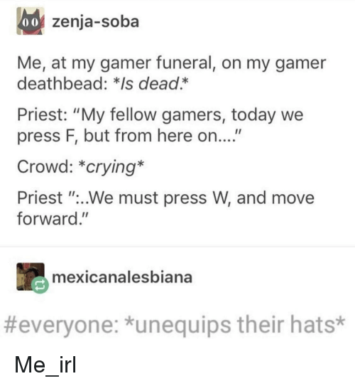 """Crying, Today, and Irl: 0o zenja-soba  Me, at my gamer funeral, on my gamer  deathbead: *Is dead.*  Priest: """"My fellow gamers, today we  press F, but from here on....""""  Crowd: *crying*  Priest """"..We must press W, and move  forward.""""  mexicanalesbiana  #everyone: *unequips their hats* Me_irl"""