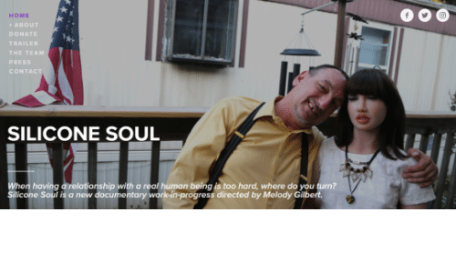 ork: 0OO  HOME  + ABOUT  DONATE  THE TEAM  PRESS  CONT  SILICONE SOUL  ip with a real human being is too hard, where do you turn?  Silicone Soul i  s a new documentary  ork-in-progress directed by Melody Gilbe