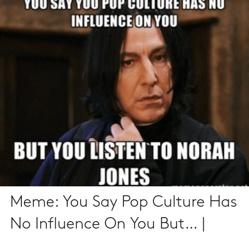 How Do You Say Meme: 0U SAY YOU PUP CULTORE HAS NU  INFLUENCE ON YOU  BUT YOU LISTEN TO NORAH  JONES Meme: You Say Pop Culture Has No Influence On You But… |