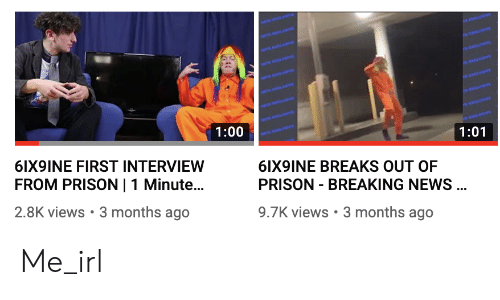 News, Prison, and Breaking News: 1:00  1:01  6IX9INE FIRST INTERVIEW  FROM PRISON I 1 Minute...  2.8K views 3 months ago  6IX9INE BREAKS OUT OF  PRISON - BREAKING NEWS  9.7K views 3 months ago Me_irl