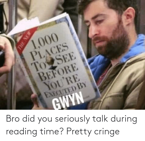 Time, Reading, and Did: 1,000  PLACES  To SEE  BEFORE  YOU'RE  EXECUTED BY  GWYN  THE NEW Bro did you seriously talk during reading time? Pretty cringe