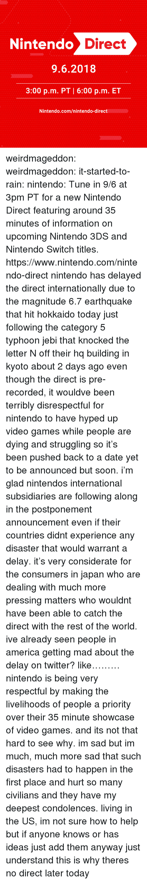 kyoto: -1  1  Nintendo D  irect  9.6.2018  3:00 p.m. PT 6:00 p.m. ET  Nintendo.com/nintendo-direct weirdmageddon:  weirdmageddon:  it-started-to-rain:  nintendo:  Tune in 9/6 at 3pm PT for a new Nintendo Direct featuring around 35 minutes of information on upcoming Nintendo 3DS and Nintendo Switch titles.   https://www.nintendo.com/nintendo-direct     nintendo has delayed the direct internationally due to the magnitude 6.7 earthquake that hit hokkaido today just following the category 5 typhoon jebi that knocked the letter N off their hq building in kyoto about 2 days ago even though the direct is pre-recorded, it wouldve been terribly disrespectful for nintendo to have hyped up video games while people are dying and struggling so it's been pushed back to a date yet to be announced but soon. i'm glad nintendos international subsidiaries are following along in the postponement announcement even if their countries didnt experience any disaster that would warrant a delay. it's very considerate for the consumers in japan who are dealing with much more pressing matters who wouldnt have been able to catch the direct with the rest of the world. ive already seen people in america getting mad about the delay on twitter? like………nintendo is being very respectful by making the livelihoods of people a priority over their 35 minute showcase of video games. and its not that hard to see why. im sad but im much, much more sad that such disasters had to happen in the first place and hurt so many civilians and they have my deepest condolences. living in the US, im not sure how to help but if anyone knows or has ideas just add them anyway just understand this is why theres no direct later today