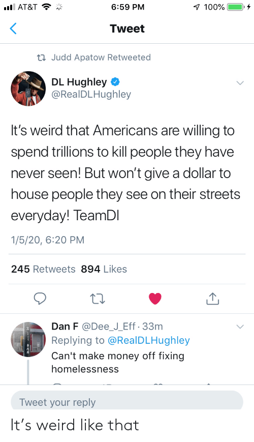 weird: 1 100%  ull AT&T  6:59 PM  Tweet  23 Judd Apatow Retweeted  DL Hughley  @RealDLHughley  It's weird that Americans are willing to  spend trillions to kill people they have  never seen! But won't give a dollar to  house people they see on their streets  everyday! TeamDI  1/5/20, 6:20 PM  245 Retweets 894 Likes  Dan F @Dee_J_Eff· 33m  Replying to @RealDLHughley  Can't make money off fixing  homelessness  Tweet your reply It's weird like that