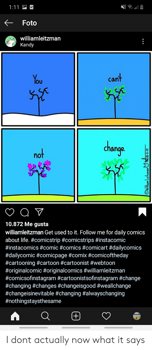 Life, Cartoon, and Change: 1:11  Foto  williamleitzman  Kandy  cant  You  change  not  V  10.872 Me gusta  williamleitzman Get used to it. Follow me for daily comics  about life. #comicstrip #comicstrips #instacomic  #instacomics #comic #comics #comicart #dailycomics  #dailycomic #comicpage #comix #comicoftheday  #cartooning #cartoon #cartoonist #webtoon  #originalcomic #originalcomics #williamleitzman  #comicsofinstagram #cartoonistsofinstagram #change  #changing #changes #changeisgood #weallchange  #changeisinevitable #changing #alwayschanging  #nothingstaysthesame  OWAlliam Leiteman8-5-19 I dont actually now what it says