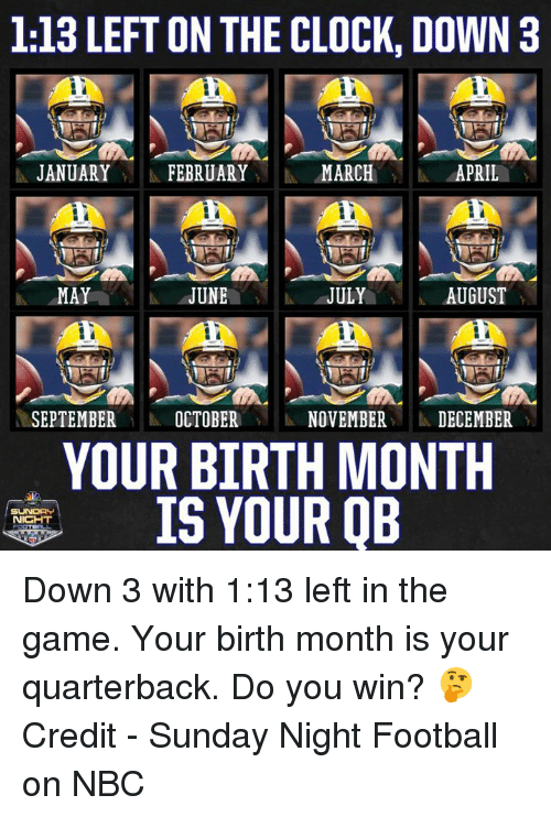 Sunday Night Football: 1:13 LEFT ON THE CLOCK, DOWN 3  1 JANUARY 11 FEBRUARY MARCH  4APRIL  JUNEJULY  SEPTEMBEROCTOBER  NOVEMBER DECEMBER  YOUR BIRTH MONTH  IS YOUR QB Down 3 with 1:13 left in the game. Your birth month is your quarterback.  Do you win? 🤔  Credit - Sunday Night Football on NBC