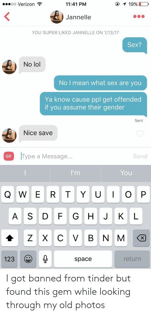 Gif, Lol, and Sex: @1 19%  00000 Verizon ?  11:41 PM  Jannelle  YOU SUPER LIKED JANNELLE ON 1/13/17  Sex?  No lol  No I mean what sex are you  Ya know cause ppl get offended  if you assume their gender  Sent  Nice save  Type a Message...  Send  GIF  I'm  You  Q W ER TYU  G HJ  A S DF  KL  V B N  123  return  space I got banned from tinder but found this gem while looking through my old photos