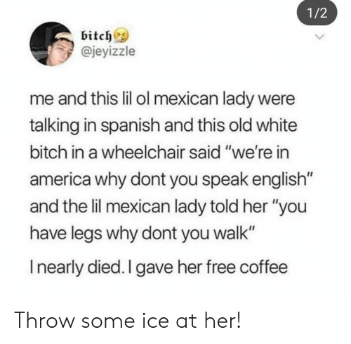 """America, Bitch, and Spanish: 1/2  bitchs  @jeyizzle  me and this lil ol mexican lady were  talking in spanish and this old white  bitch in a wheelchair said """"we're in  america why dont you speak english  and the lil mexican lady told her """"you  have legs why dont you walk""""  I nearly died. I gave her free coffee Throw some ice at her!"""