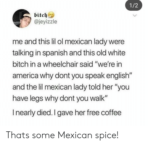 """Speak English: 1/2  bitchs  @jeyizzle  me and this lil ol mexican lady were  talking in spanish and this old white  bitch in a wheelchair said """"we're in  america why dont you speak english  and the lil mexican lady told her """"you  have legs why dont you walk""""  I nearly died. I gave her free coffee Thats some Mexican spice!"""