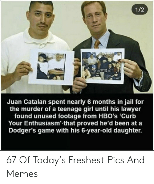 dodgers: 1/2  Juan Catalan spent nearly 6 months in jail for  the murder of a teenage girl until his lawyer  found unused footage from HBO's 'Curb  Your Enthusiasm' that proved he'd been at a  Dodger's game with his 6-year-old daughter. 67 Of Today's Freshest Pics And Memes
