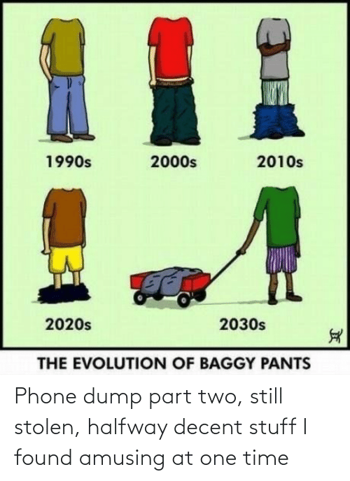 Part: %1  2010s  1990s  2000s  2020s  2030s  THE EVOLUTION OF BAGGY PANTS Phone dump part two, still stolen, halfway decent stuff I found amusing at one time
