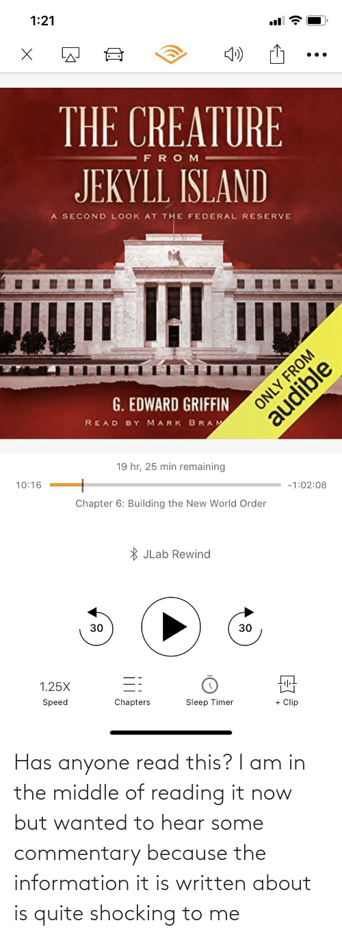 Information, Quite, and The Middle: 1:21  THE CREATURE  FROM  JEKYLL ISLAND  A SECOND LOOK AT THE FEDERAL RESERVE  G. EDWARD GRIFFIN  ONLY FROM  READ BY MARK BRAM  audible  19 hr, 25 min remaining  10:16  -1:02:08  Chapter 6: Building the New World Order  * JLab Rewind  30  1.25X  Speed  Chapters  Sleep Timer  + Clip Has anyone read this? I am in the middle of reading it now but wanted to hear some commentary because the information it is written about is quite shocking to me