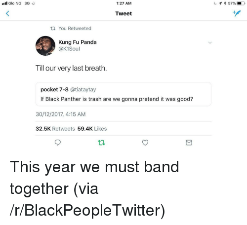 Kung Fu Panda: 1:27 AM  Tweet  tl You Retweeted  Kung Fu Panda  @K1Soul  Till our very last breath.  pocket 7-8 @tiataytay  If Black Panther is trash are we gonna pretend it was good?  30/12/2017, 4:15 AM  32.5K Retweets 59.4K Likes <p>This year we must band together (via /r/BlackPeopleTwitter)</p>