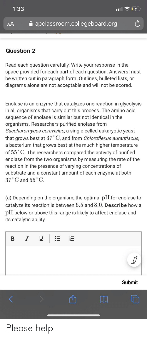8 0: 1:33  A apclassroom.collegeboard.org  AA  Question 2  Read each question carefully. Write your response in the  space provided for each part of each question. Answers must  be written out in paragraph form. Outlines, bulleted lists, or  diagrams alone are not acceptable and will not be scored.  Enolase is an enzyme that catalyzes one reaction in glycolysis  in all organisms that carry out this process. The amino acid  sequence of enolase is similar but not identical in the  organisms. Researchers purified enolase from  Saccharomyces cerevisiae, a single-celled eukaryotic yeast  that grows best at 37° C, and from Chloroflexus aurantiacus,  a bacterium that grows best at the much higher temperature  of 55° C. The researchers compared the activity of purified  enolase from the two organisms by measuring the rate of the  reaction in the presence of varying concentrations of  substrate and a constant amount of each enzyme at both  37°C and 55° C.  (a) Depending on the organism, the optimal pH for enolase to  catalyze its reaction is between 6.5 and 8.0. Describe how a  pH below or above this range is likely to affect enolase and  its catalytic ability.  Submit  Ш  !! Please help