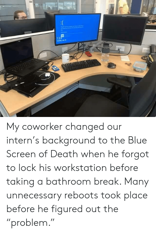 """The Blue: 1:33  de My coworker changed our intern's background to the Blue Screen of Death when he forgot to lock his workstation before taking a bathroom break. Many unnecessary reboots took place before he figured out the """"problem."""""""