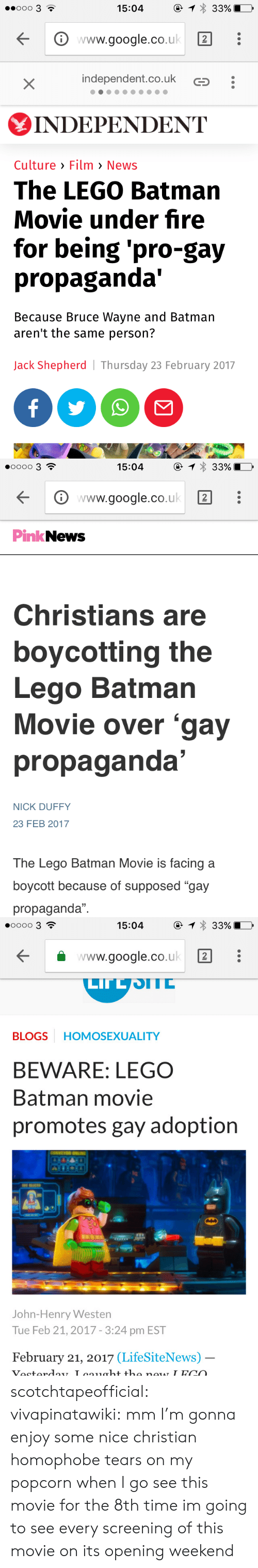 "Feb 2017: 1 33%  ooo 3 ?  15:04  www.google.co.uk  independent.co.uk  X  INDEPΕNDENT  Culture Film > News  The LEGO Batman  Movie under fire  for being 'pro-gay  propaganda'  Because Bruce Wayne and Batman  aren't the same person?  Jack Shepherd| Thursday 23 February 2017  f   1 33%  oo0o 3  15:04  www.google.co.uk  PinkNews  Christians are  boycotting the  Lego Batman  Movie over 'gay  propaganda'  NICK DUFFY  23 FEB 2017  The Lego Batman Movie is facing a  boycott because of supposed ""gay  propaganda""   @ 1 33%  O0oo 3  15:04  www.google.co.uk  2  LITLSTC  HOMOSEXUALITY  BLOGS  BEWARE: LEGO  Batman movie  promotes gay adoption  ONVE  OWN  John-Henry Westen  Tue Feb 21, 2017 - 3:24 pm EST  February 21, 2017 (LifeSiteNews) -  _  Vesterday Loaght the new IFCO scotchtapeofficial: vivapinatawiki: mm I'm gonna enjoy some nice christian homophobe tears on my popcorn when I go see this movie for the 8th time im going to see every screening of this movie on its opening weekend"