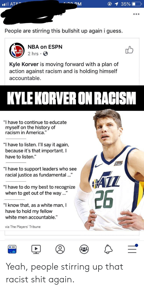 """America, Espn, and Nba: 1 35%10  People are stirring this bullshit up again i guess  NBA on ESPN  2 hrs.  NBA  Kyle Korver is moving forward with a plan of  action against racism and is holding himself  accountable  KYLE KORVER ON RACISM  """"I have to continue to educate  myself on the history of  racism in America.  """"I have to listen. I'll say it again,  because it's that important. I  have to listen.""""  """"I have to support leaders who see  racial justice as fundamental...""""  """"I have to do my best to recogni  when to get out of the way...""""  26  """"I know that, as a white man, I  have to hold my fellow  white men accountable.""""  via The Players' Tribune Yeah, people stirring up that racist shit again."""