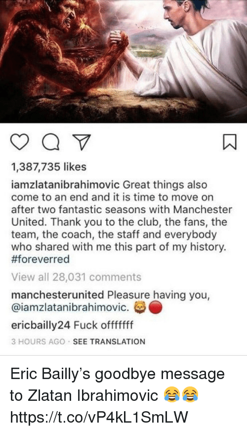 Club, Soccer, and Manchester United: 1,387,735 likes  iamzlatanibrahimovic Great things also  come to an end and it is time to move on  after two fantastic seasons with Manchester  United. Thank you to the club, the fans, the  team, the coach, the staff and everybody  who shared with me this part of my history.  #foreverred  View all 28,031 comments  manchesterunited Pleasure having you,  @iamzlatanibrahimovic.  ericbailly24 Fuck offfffff  3 HOURS AGO SEE TRANSLATION Eric Bailly's goodbye message to Zlatan Ibrahimovic 😂😂 https://t.co/vP4kL1SmLW