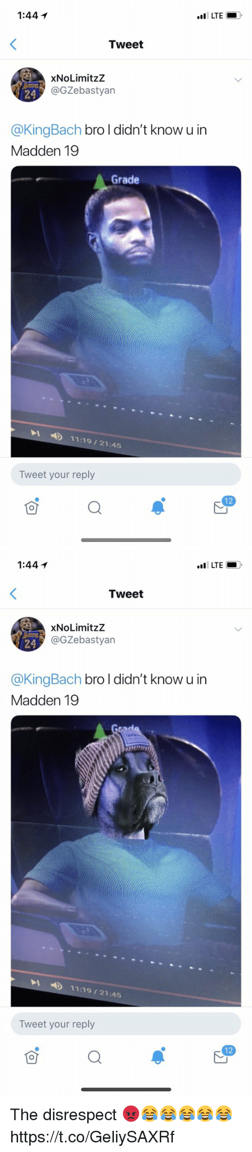 Memes, 🤖, and Lte: 1:44 1  LTE  Tweet  XNoLimitzZ  @GZebastyan  24  @KingBach bro l didn't know u in  Madden 19  Grade  LD 11:19/21:45  Tweet your reply  12   1:44イ  Tweet  XNoLimitzZ  @GZebastyan  24  @KingBach bro l didn't know u in  Madden 19  4)  11:19/21.45  Tweet your reply  12 The disrespect 😡😂😂😂😂😂 https://t.co/GeliySAXRf