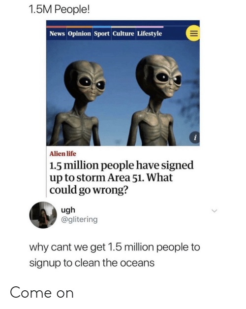 Life, News, and Alien: 1.5M People!  News Opinion Sport Culture Lifestyle  i  Alien life  1.5 million people have signed  up to storm Area 51. What  could go wrong?  ugh  @glitering  why cant we get 1.5 million people to  signup to clean the oceans Come on